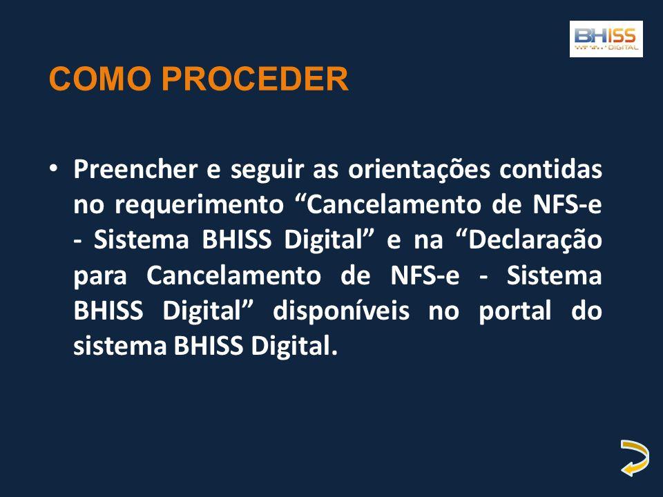 COMO PROCEDER Preencher e seguir as orientações contidas no requerimento Cancelamento de NFS-e - Sistema BHISS Digital e na Declaração para Cancelamen