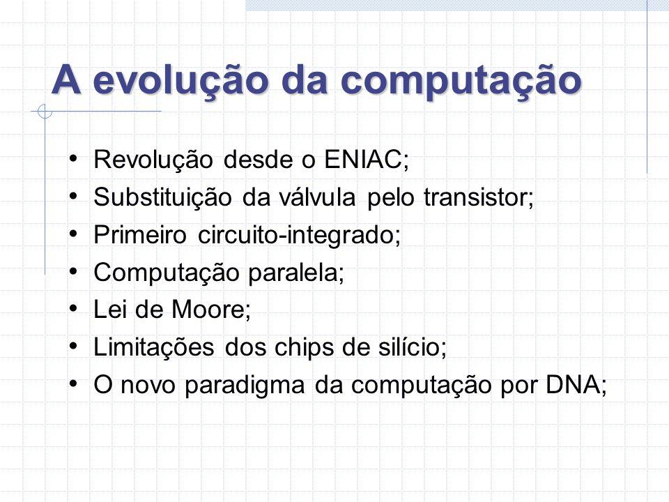 A evolução da computação Revolução desde o ENIAC; Substituição da válvula pelo transistor; Primeiro circuito-integrado; Computação paralela; Lei de Moore; Limitações dos chips de silício; O novo paradigma da computação por DNA;