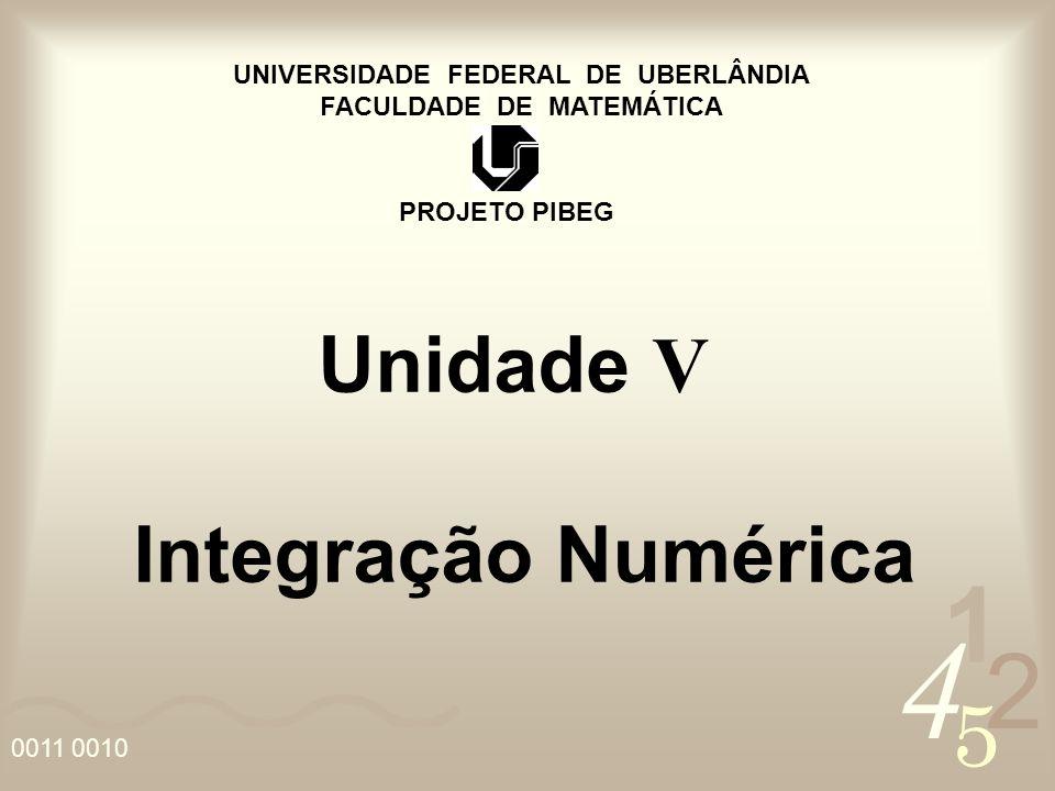 4 2 5 1 0011 0010 UNIVERSIDADE FEDERAL DE UBERLÂNDIA FACULDADE DE MATEMÁTICA PROJETO PIBEG Unidade V Integração Numérica