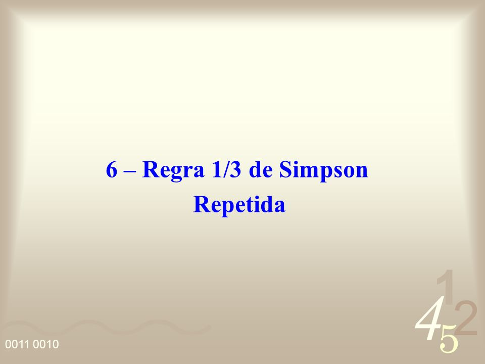 4 2 5 1 0011 0010 6 – Regra 1/3 de Simpson Repetida