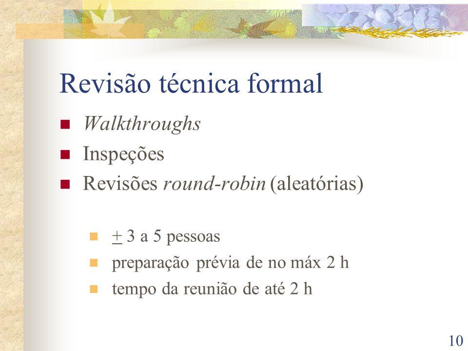 10 Revisão técnica formal Walkthroughs Inspeções Revisões round-robin (aleatórias) + 3 a 5 pessoas preparação prévia de no máx 2 h tempo da reunião de