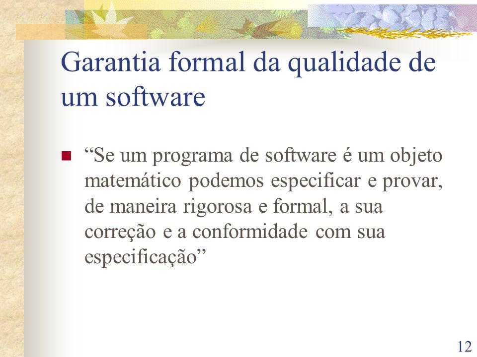 12 Garantia formal da qualidade de um software Se um programa de software é um objeto matemático podemos especificar e provar, de maneira rigorosa e f