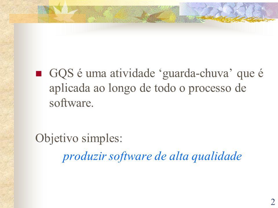 2 GQS é uma atividade guarda-chuva que é aplicada ao longo de todo o processo de software. Objetivo simples: produzir software de alta qualidade