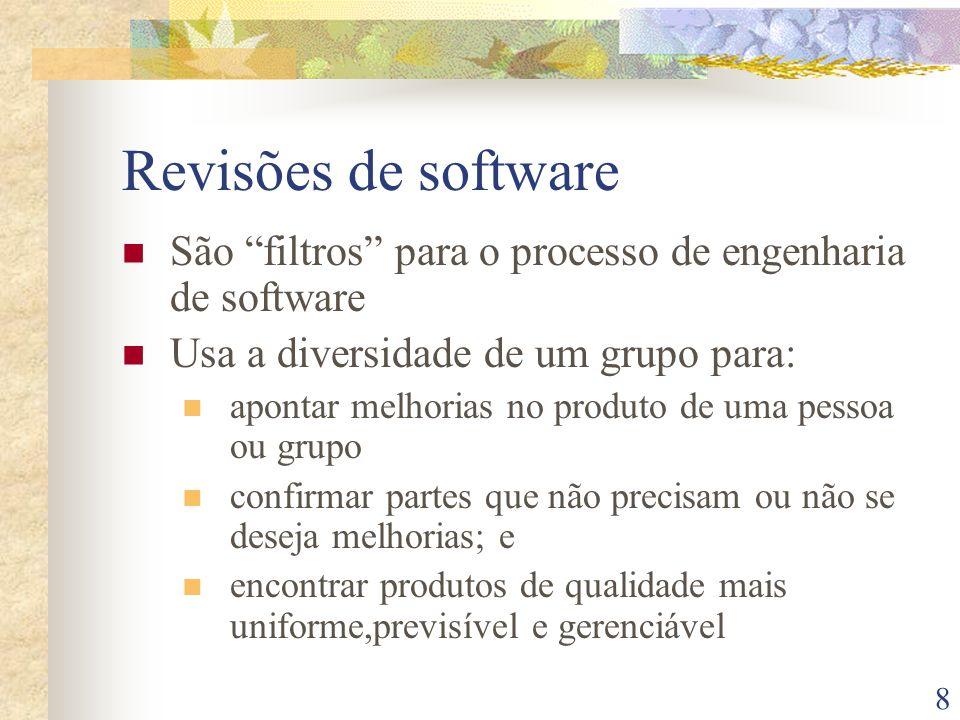 8 Revisões de software São filtros para o processo de engenharia de software Usa a diversidade de um grupo para: apontar melhorias no produto de uma p