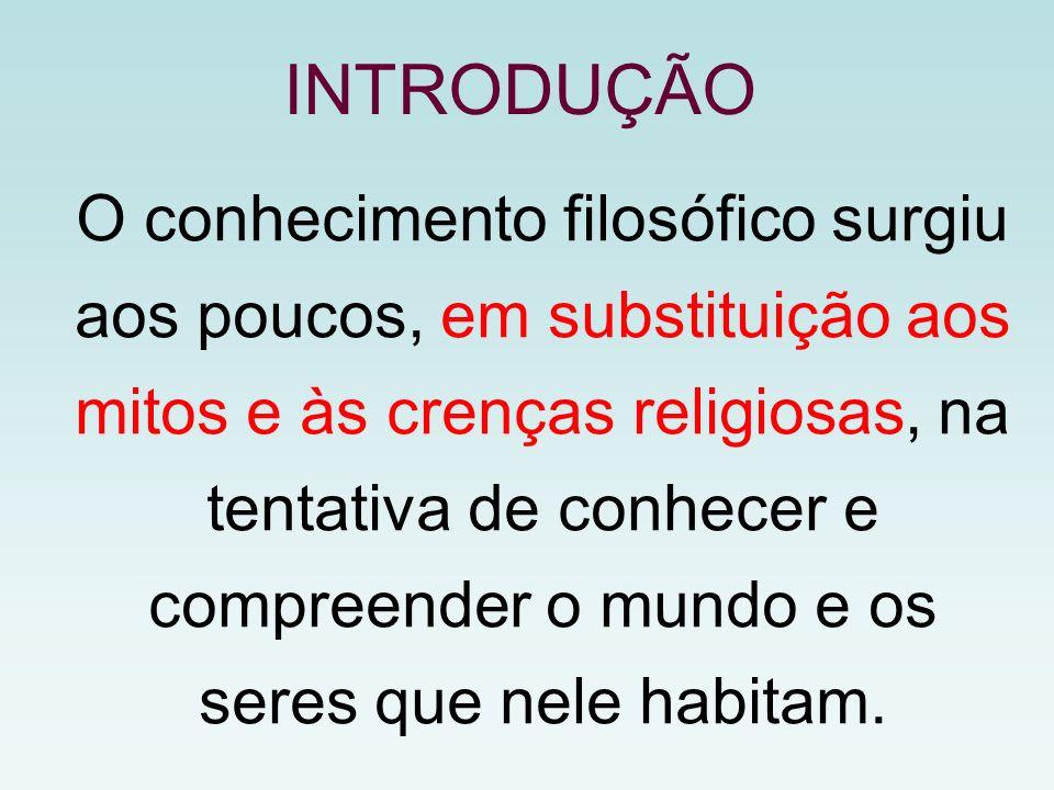 INTRODUÇÃO O conhecimento filosófico surgiu aos poucos, em substituição aos mitos e às crenças religiosas, na tentativa de conhecer e compreender o mu