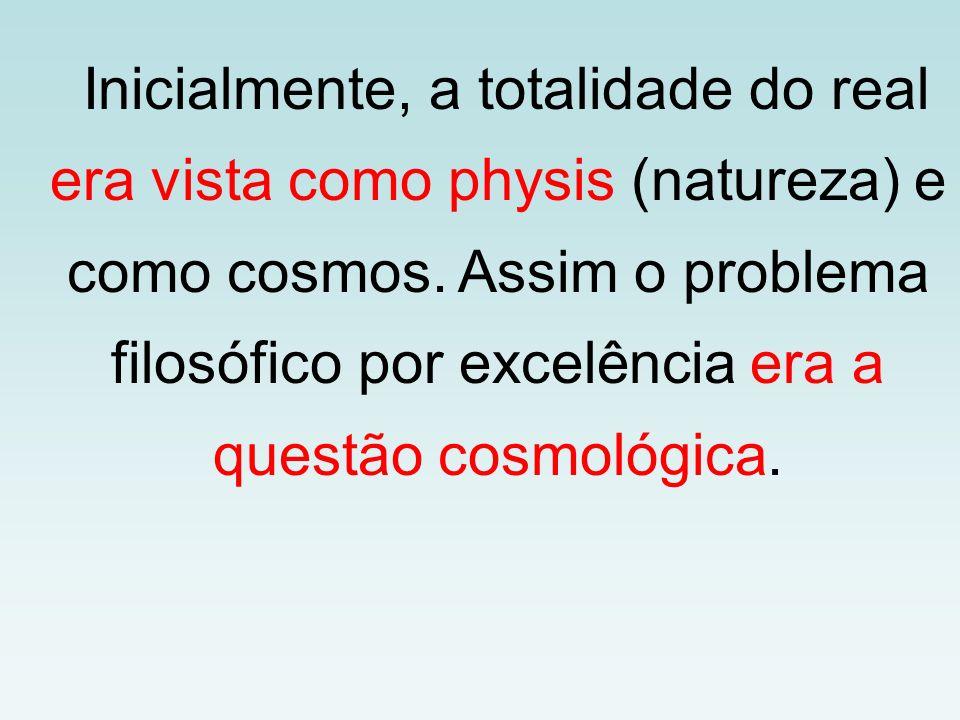 Inicialmente, a totalidade do real era vista como physis (natureza) e como cosmos. Assim o problema filosófico por excelência era a questão cosmológic
