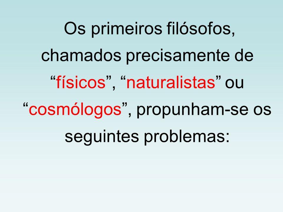Os primeiros filósofos, chamados precisamente defísicos, naturalistas oucosmólogos, propunham-se os seguintes problemas: