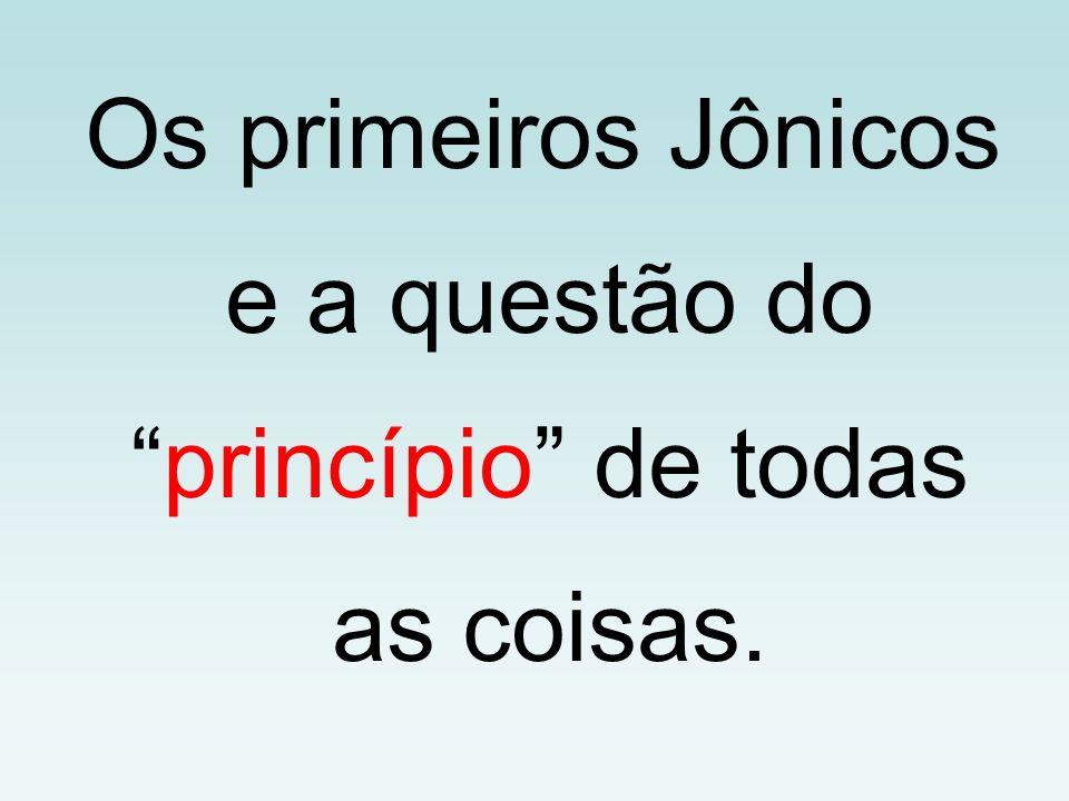 Os primeiros Jônicos e a questão doprincípio de todas as coisas.