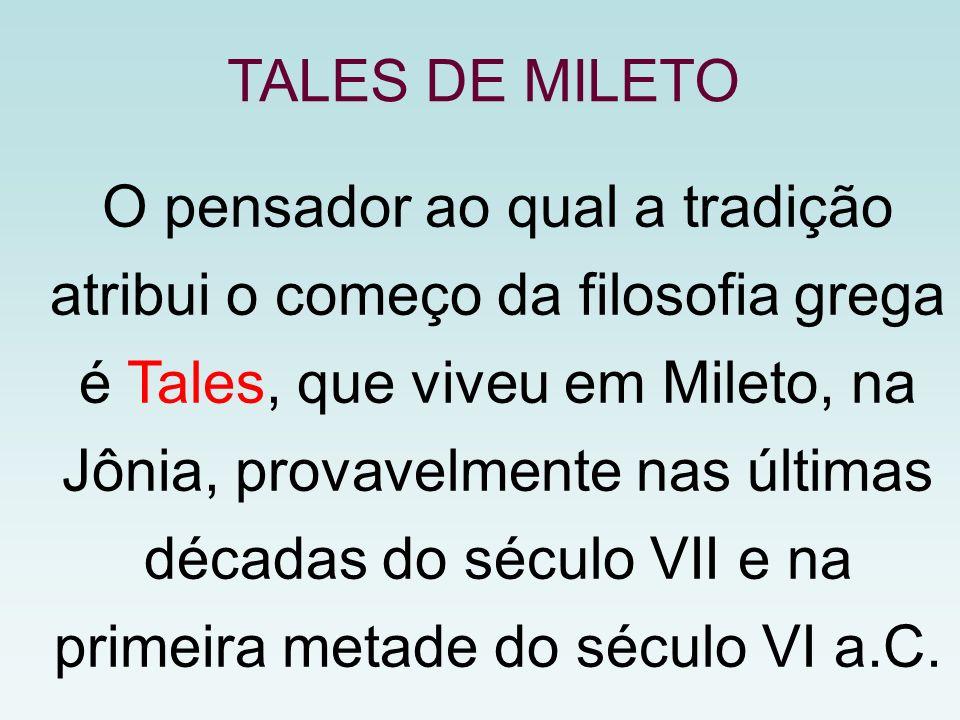 O pensador ao qual a tradição atribui o começo da filosofia grega é Tales, que viveu em Mileto, na Jônia, provavelmente nas últimas décadas do século