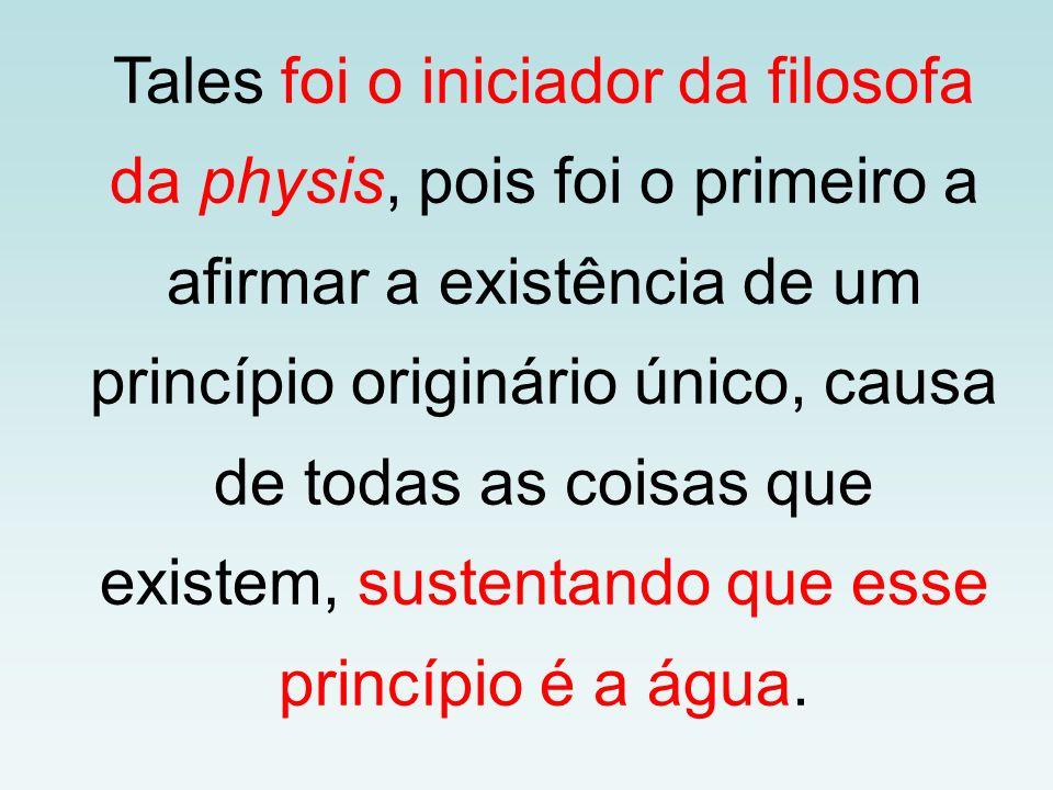 Tales foi o iniciador da filosofa da physis, pois foi o primeiro a afirmar a existência de um princípio originário único, causa de todas as coisas que