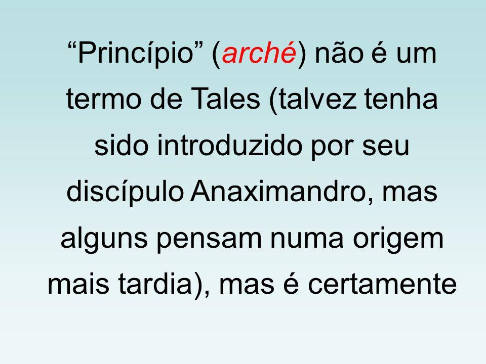 Princípio (arché) não é um termo de Tales (talvez tenha sido introduzido por seu discípulo Anaximandro, mas alguns pensam numa origem mais tardia), ma