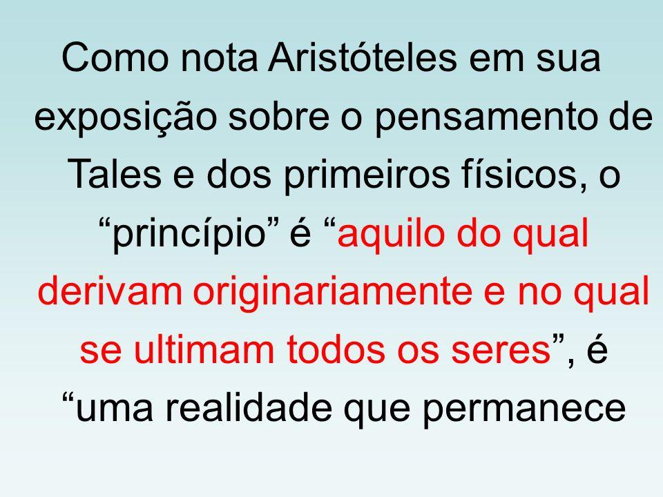Como nota Aristóteles em sua exposição sobre o pensamento de Tales e dos primeiros físicos, o princípio é aquilo do qual derivam originariamente e no