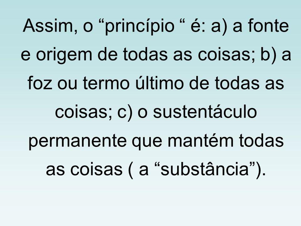 Assim, o princípio é: a) a fonte e origem de todas as coisas; b) a foz ou termo último de todas as coisas; c) o sustentáculo permanente que mantém tod