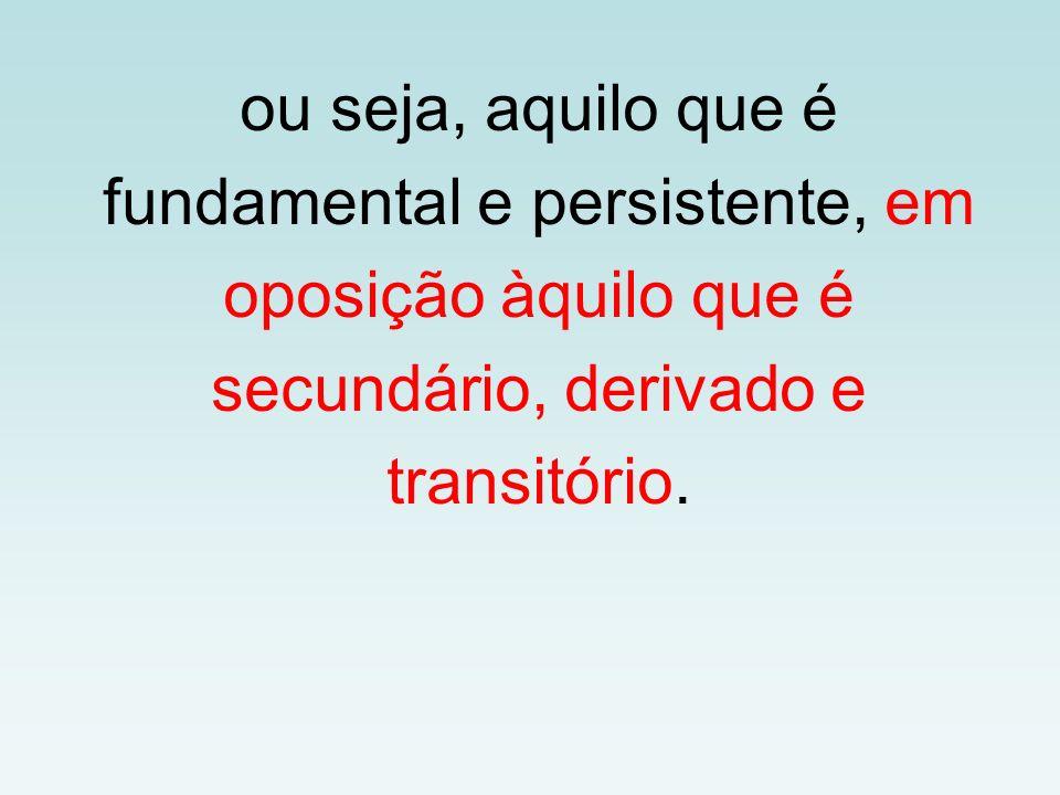 ou seja, aquilo que é fundamental e persistente, em oposição àquilo que é secundário, derivado e transitório.