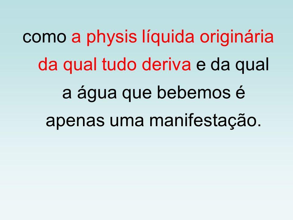 como a physis líquida originária da qual tudo deriva e da qual a água que bebemos é apenas uma manifestação.