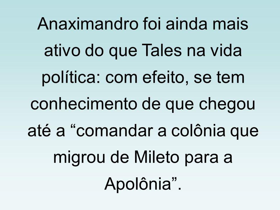 Anaximandro foi ainda mais ativo do que Tales na vida política: com efeito, se tem conhecimento de que chegou até a comandar a colônia que migrou de M