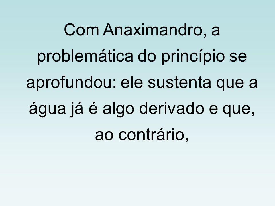 Com Anaximandro, a problemática do princípio se aprofundou: ele sustenta que a água já é algo derivado e que, ao contrário,