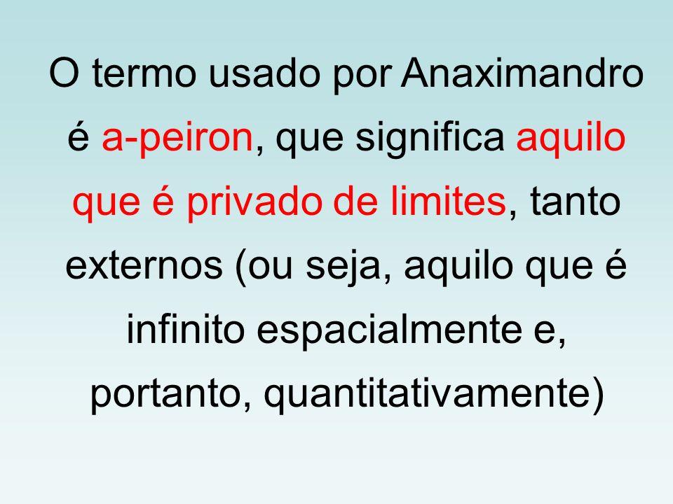 O termo usado por Anaximandro é a-peiron, que significa aquilo que é privado de limites, tanto externos (ou seja, aquilo que é infinito espacialmente