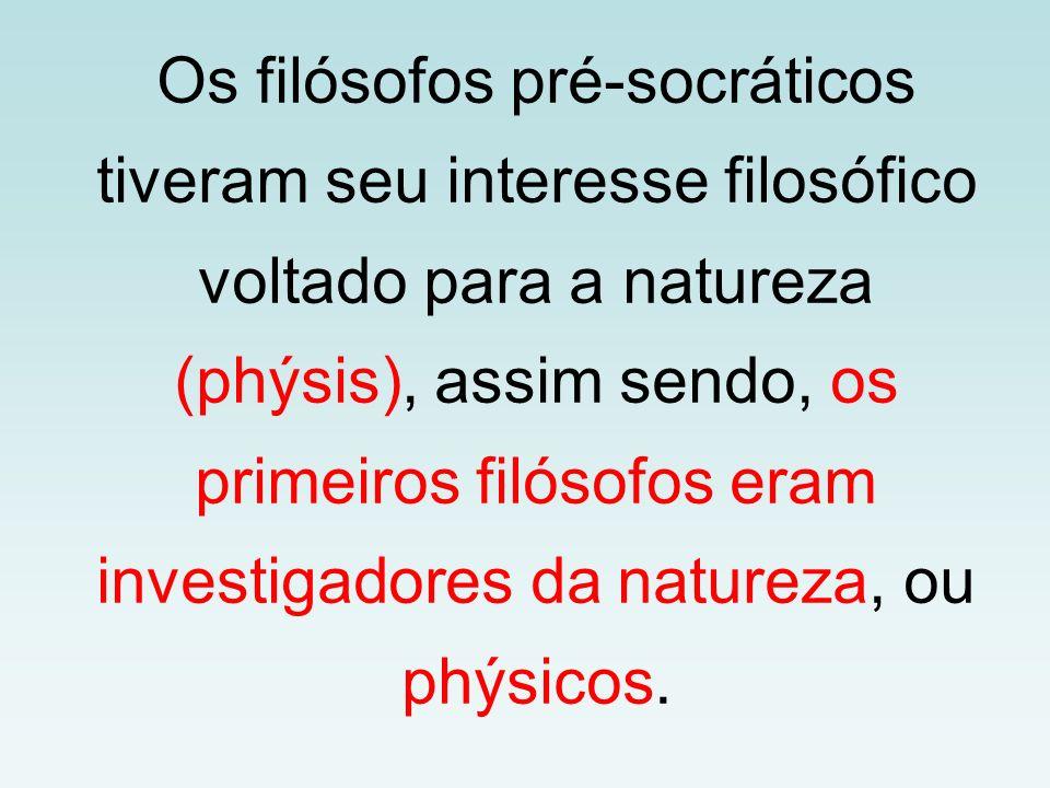 Os filósofos pré-socráticos tiveram seu interesse filosófico voltado para a natureza (phýsis), assim sendo, os primeiros filósofos eram investigadores