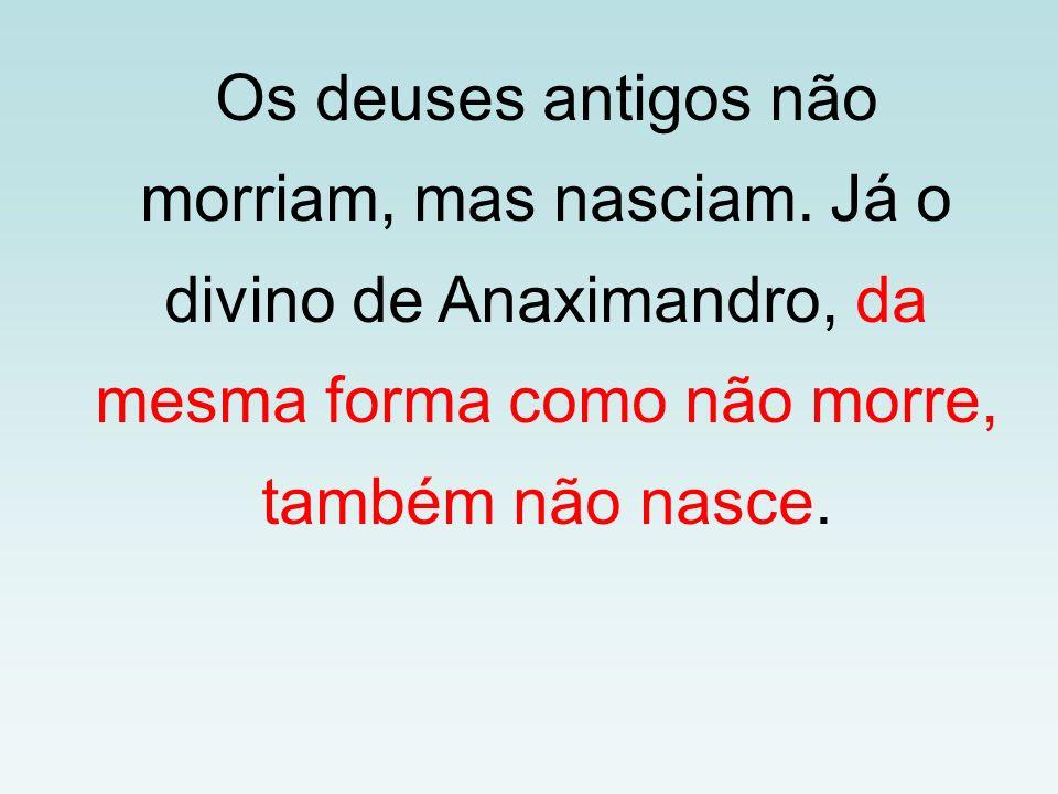 Os deuses antigos não morriam, mas nasciam. Já o divino de Anaximandro, da mesma forma como não morre, também não nasce.