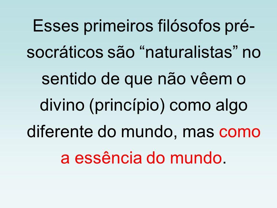 Esses primeiros filósofos pré- socráticos são naturalistas no sentido de que não vêem o divino (princípio) como algo diferente do mundo, mas como a es