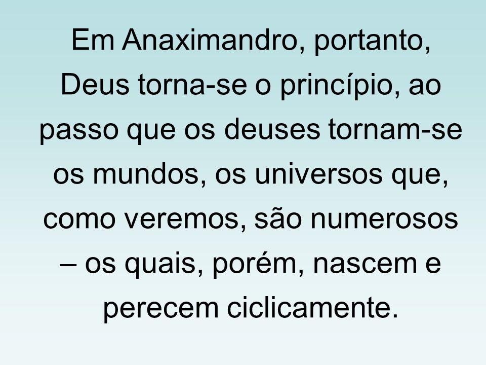 Em Anaximandro, portanto, Deus torna-se o princípio, ao passo que os deuses tornam-se os mundos, os universos que, como veremos, são numerosos – os qu