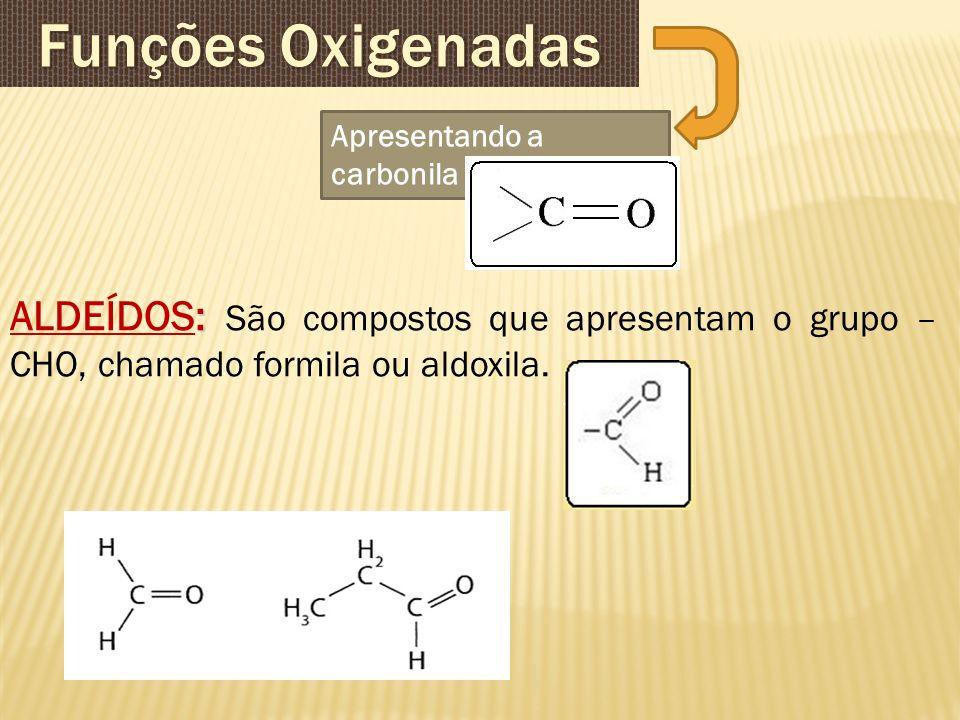 Apresentando a carbonila : ALDEÍDOS: São compostos que apresentam o grupo – CHO, chamado formila ou aldoxila.