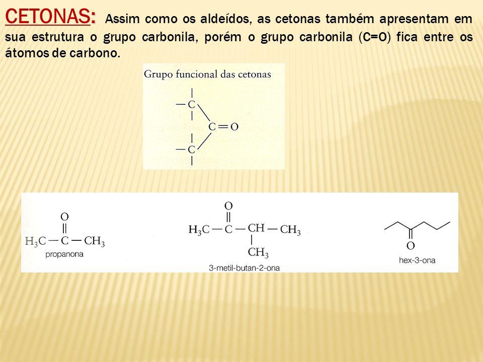 : CETONAS: Assim como os aldeídos, as cetonas também apresentam em sua estrutura o grupo carbonila, porém o grupo carbonila (C=O) fica entre os átomos