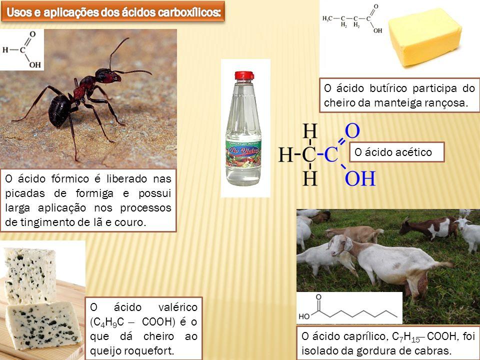 O ácido fórmico é liberado nas picadas de formiga e possui larga aplicação nos processos de tingimento de lã e couro. O ácido butírico participa do ch