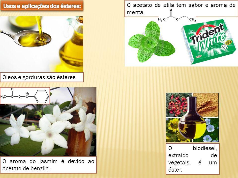 Óleos e gorduras são ésteres. O biodiesel, extraído de vegetais, é um éster. O aroma do jasmim é devido ao acetato de benzila. O acetato de etila tem