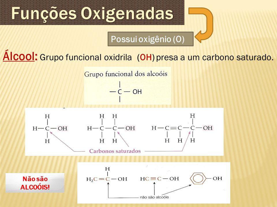 : Álcool: Grupo funcional oxidrila (OH) presa a um carbono saturado. Possui oxigênio (O) Não são ALCOÓIS!