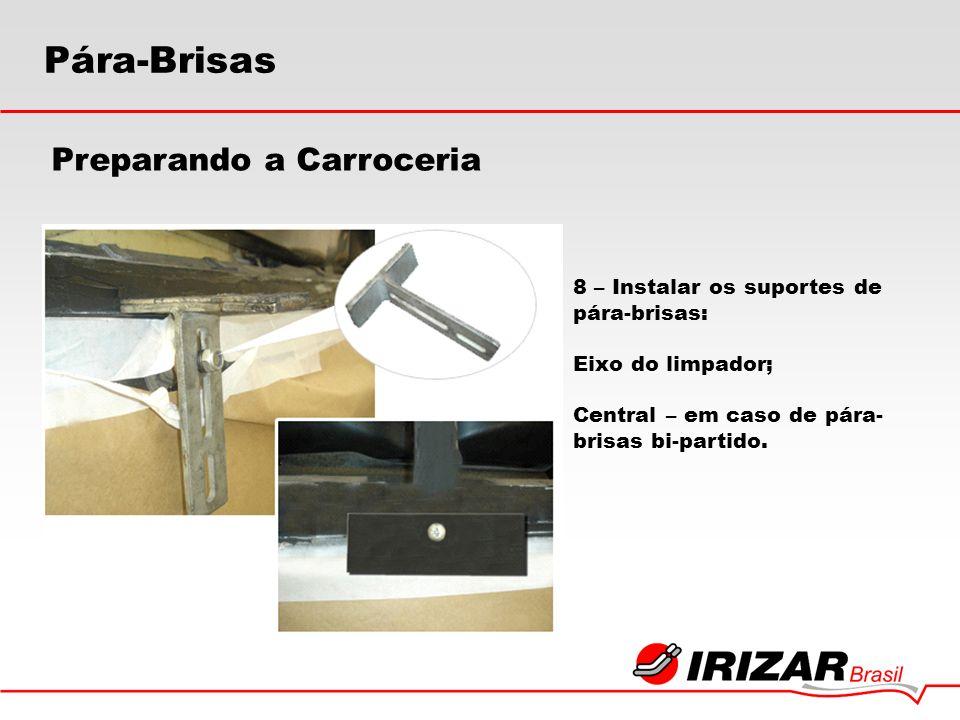 8 – Instalar os suportes de pára-brisas: Eixo do limpador; Central – em caso de pára- brisas bi-partido. Preparando a Carroceria Pára-Brisas