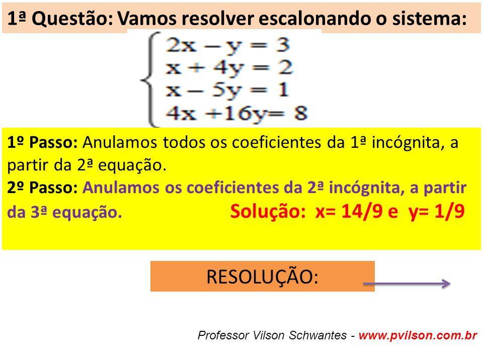 1ª Questão: Vamos resolver escalonando o sistema: 1º Passo: Anulamos todos os coeficientes da 1ª incógnita, a partir da 2ª equação.