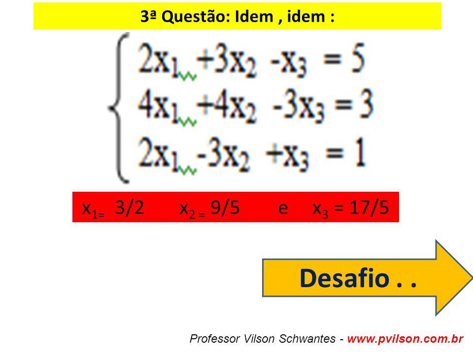3ª Questão: Idem, idem : x 1= 3/2 x 2 = 9/5 e x 3 = 17/5 Professor Vilson Schwantes - www.pvilson.com.br Desafio..