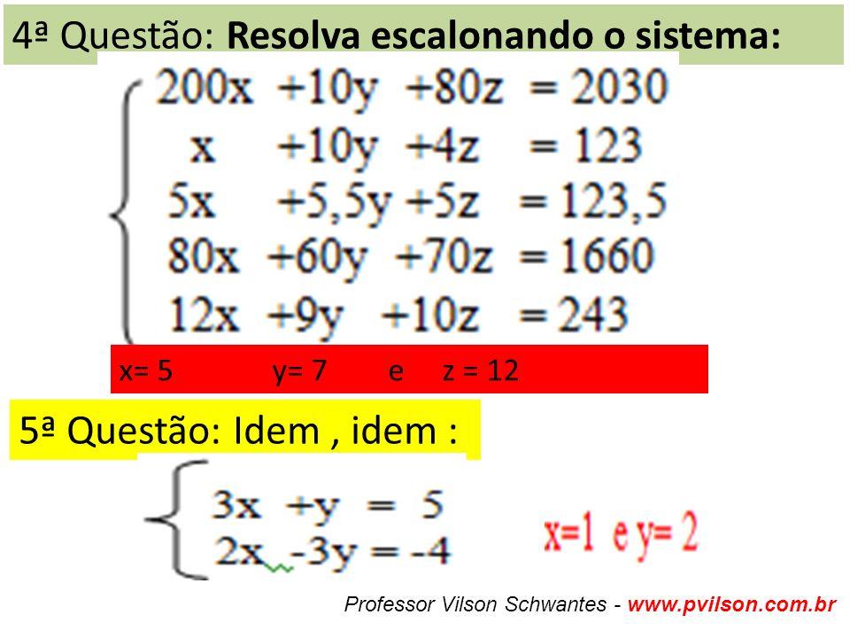 4ª Questão: Resolva escalonando o sistema: x= 5 y= 7 e z = 12 5ª Questão: Idem, idem : Professor Vilson Schwantes - www.pvilson.com.br