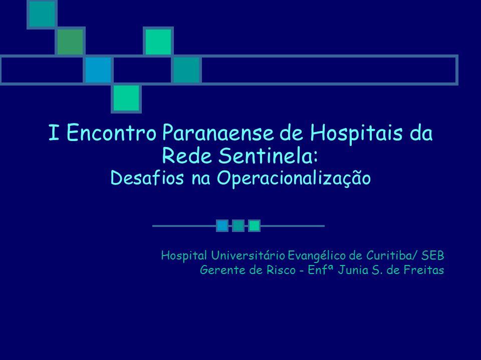 I Encontro Paranaense de Hospitais da Rede Sentinela: Desafios na Operacionalização Hospital Universitário Evangélico de Curitiba/ SEB Gerente de Risc