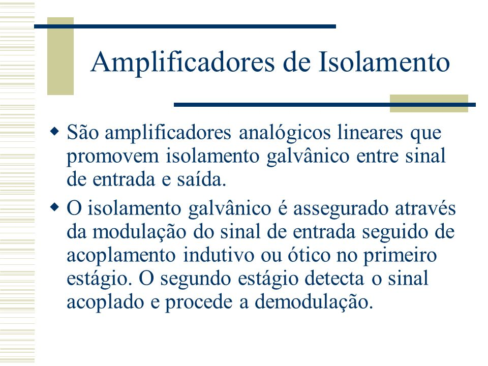 Amplificadores de Isolamento São amplificadores analógicos lineares que promovem isolamento galvânico entre sinal de entrada e saída. O isolamento gal