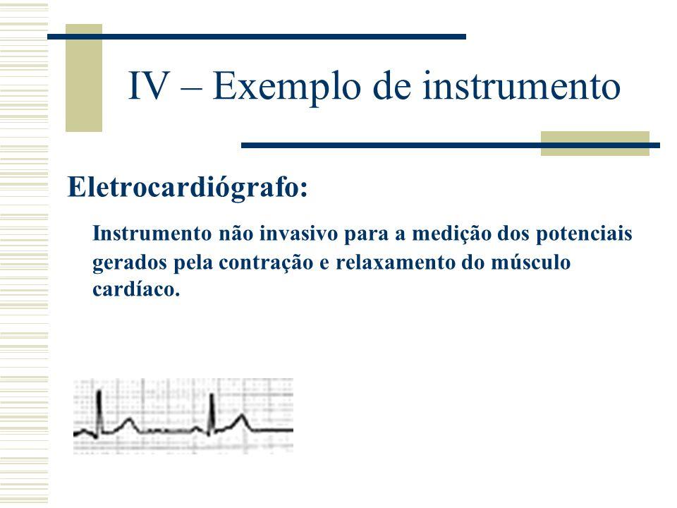 IV – Exemplo de instrumento Eletrocardiógrafo: Instrumento não invasivo para a medição dos potenciais gerados pela contração e relaxamento do músculo