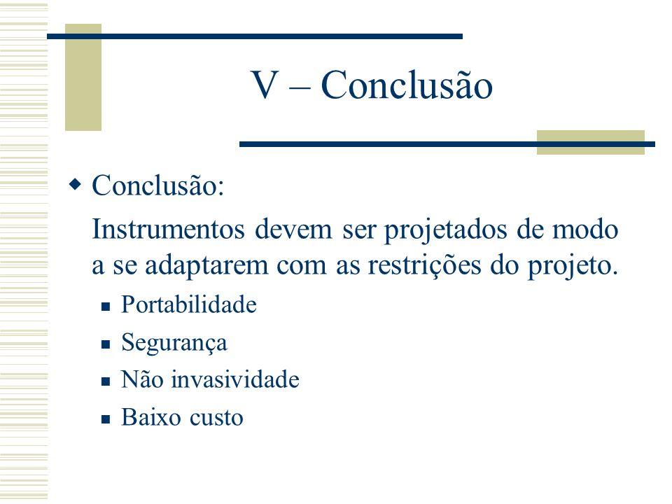 V – Conclusão Conclusão: Instrumentos devem ser projetados de modo a se adaptarem com as restrições do projeto. Portabilidade Segurança Não invasivida