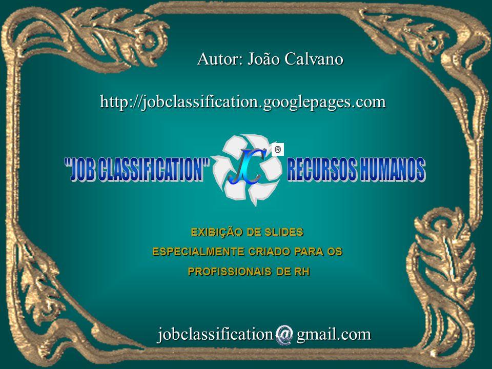 EXIBIÇÃO DE SLIDES ESPECIALMENTE CRIADO PARA OS PROFISSIONAIS DE RH PROFISSIONAIS DE RH http://jobclassification.googlepages.com jobclassification gmail.com jobclassification gmail.com Autor: João Calvano Autor: João Calvano