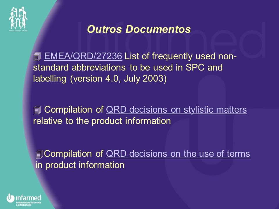 Outros Documentos EMEA/QRD/27236 List of frequently used non- standard abbreviations to be used in SPC and labelling (version 4.0, July 2003)EMEA/QRD/27236 Compilation of QRD decisions on stylistic matters relative to the product informationQRD decisions on stylistic matters Compilation of QRD decisions on the use of terms in product informationQRD decisions on the use of terms
