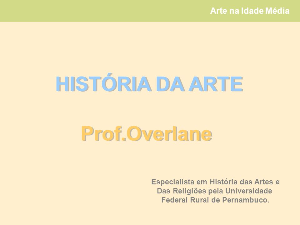 Arte na Idade Média HISTÓRIA DA ARTE Prof.Overlane Especialista em História das Artes e Das Religiões pela Universidade Federal Rural de Pernambuco.