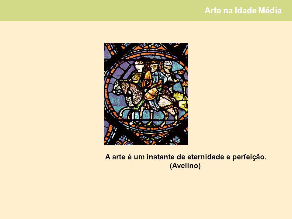 Arte na Idade Média A arte é um instante de eternidade e perfeição. (Avelino)
