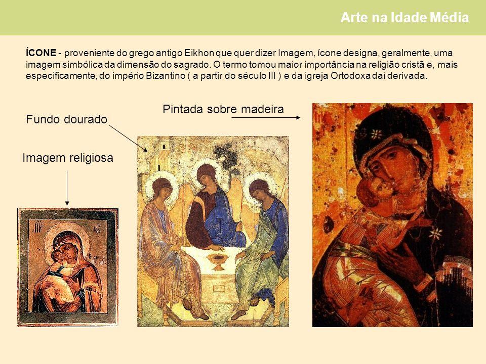 Arte na Idade Média ÍCONE - proveniente do grego antigo Eikhon que quer dizer Imagem, ícone designa, geralmente, uma imagem simbólica da dimensão do sagrado.