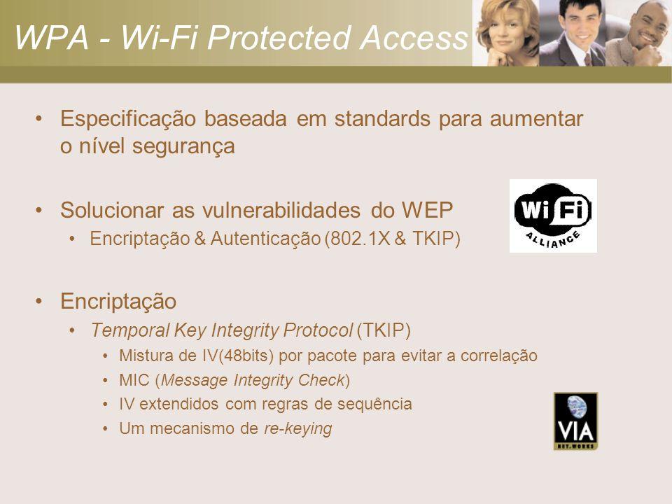 WPA - Wi-Fi Protected Access Especificação baseada em standards para aumentar o nível segurança Solucionar as vulnerabilidades do WEP Encriptação & Autenticação (802.1X & TKIP) Encriptação Temporal Key Integrity Protocol (TKIP) Mistura de IV(48bits) por pacote para evitar a correlação MIC (Message Integrity Check) IV extendidos com regras de sequência Um mecanismo de re-keying