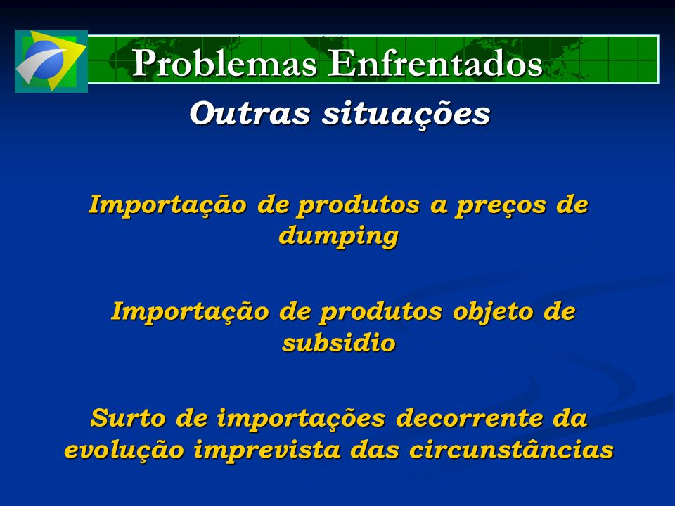 Problemas Enfrentados Outras situações Importação de produtos a preços de dumping Importação de produtos objeto de subsidio Importação de produtos obj
