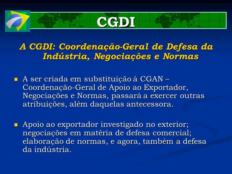 CGDI A CGDI: Coordenação-Geral de Defesa da Indústria, Negociações e Normas A ser criada em substituição à CGAN – Coordenação-Geral de Apoio ao Export