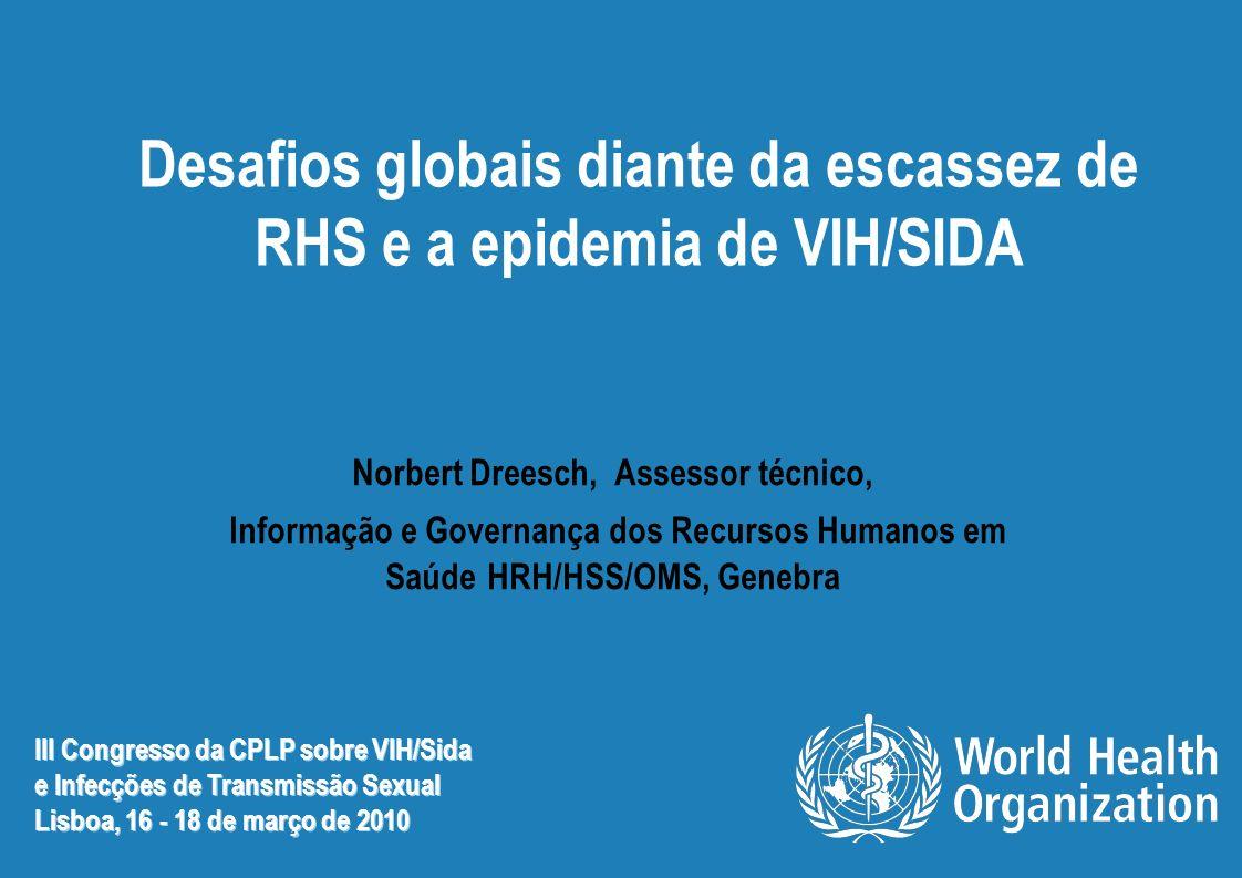 Desafios globais diante da escassez de RHS e a epidemia de VIH/SIDA Norbert Dreesch, Assessor técnico, Informação e Governança dos Recursos Humanos em Saúde HRH/HSS/OMS, Genebra III Congresso da CPLP sobre VIH/Sida e Infecções de Transmissão Sexual Lisboa, 16 - 18 de março de 2010 III Congresso da CPLP sobre VIH/Sida e Infecções de Transmissão Sexual Lisboa, 16 - 18 de março de 2010