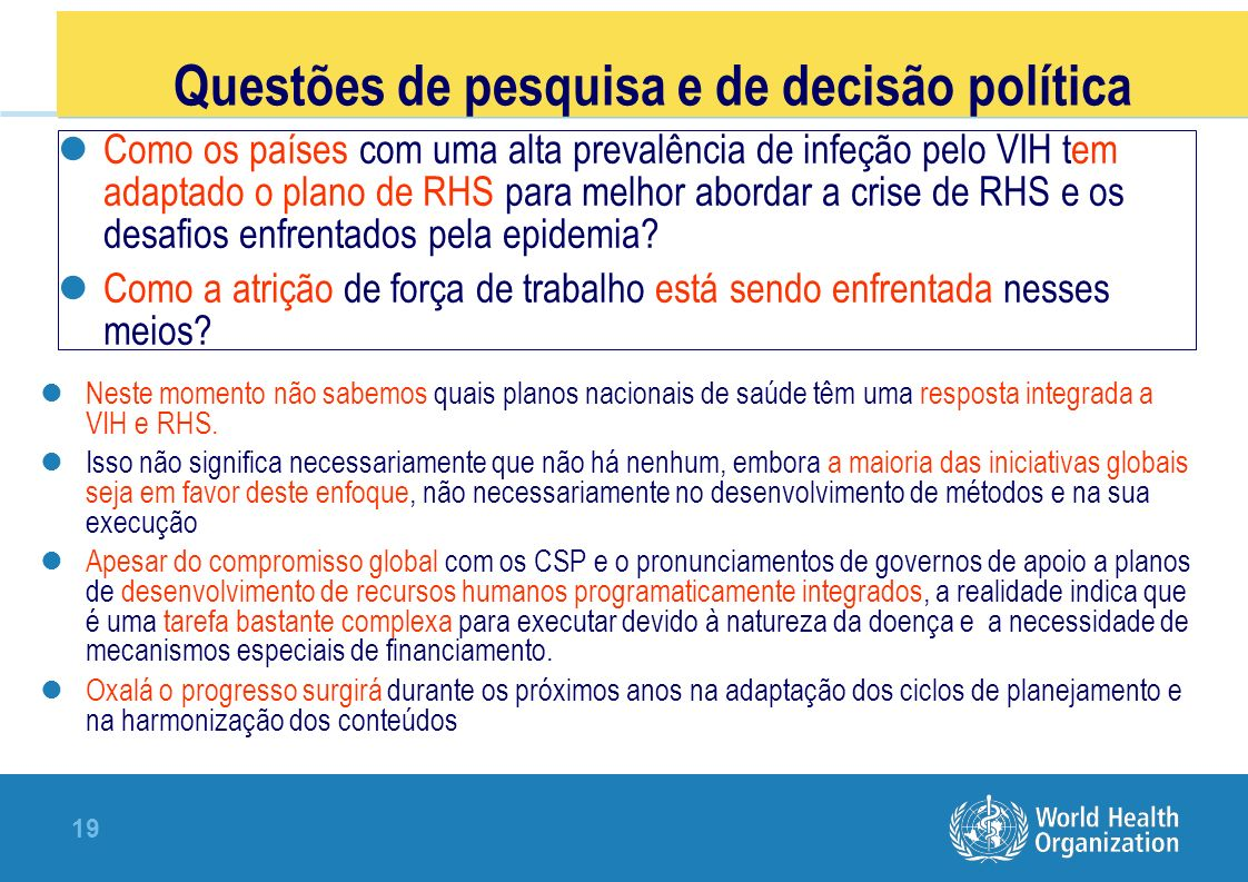 19 Questões de pesquisa e de decisão política Como os países com uma alta prevalência de infeção pelo VIH tem adaptado o plano de RHS para melhor abordar a crise de RHS e os desafios enfrentados pela epidemia.
