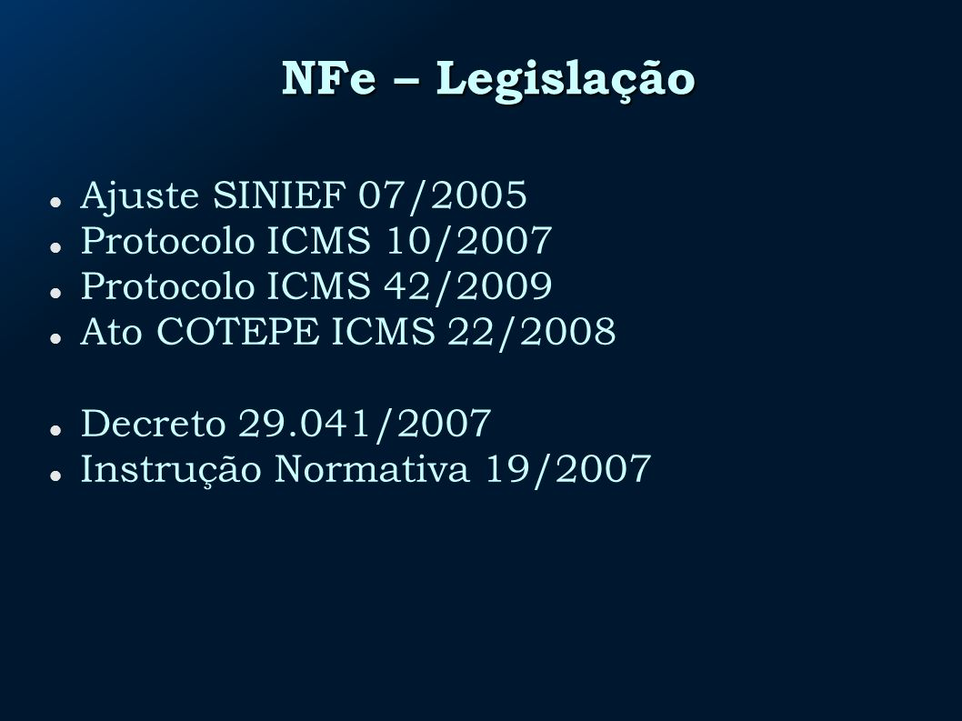 NFe – Legislação Ajuste SINIEF 07/2005 Protocolo ICMS 10/2007 Protocolo ICMS 42/2009 Ato COTEPE ICMS 22/2008 Decreto 29.041/2007 Instrução Normativa 19/2007